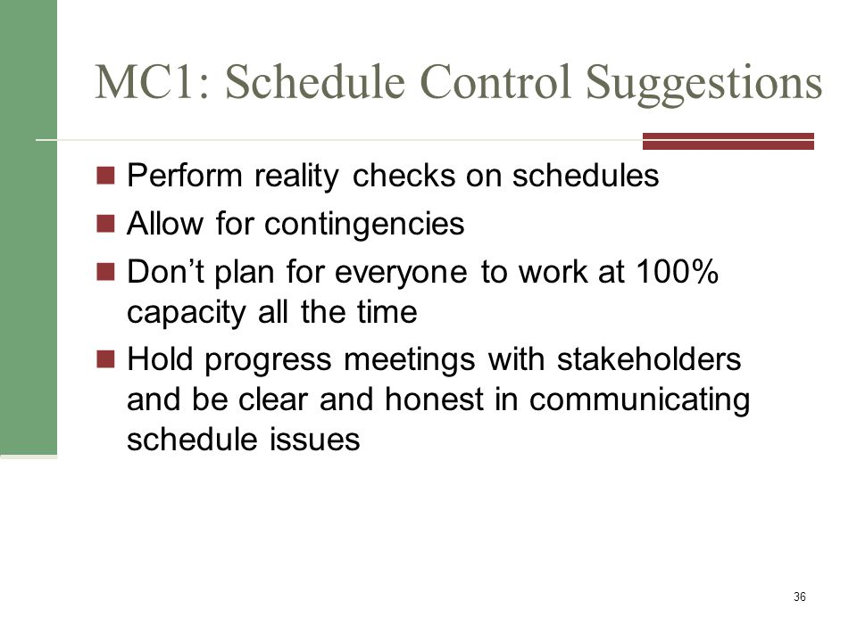 Controlling the Schedule Goals are to know the status of the schedule, influence factors that cause schedule changes, determine that the schedule has changed, and manage changes when they occur Reality Checks on Schedule First review the draft schedule or estimated completion date in the project charter Prepare a more detailed schedule with the team Make sure the schedule is realistic and followed Alert top management well in advance if there are schedule problems 37