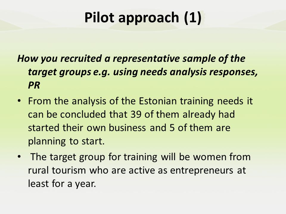 Pilot approach (1) The selection will be based on following conditions: answered questions and desire to participate in the training beginner level knowledge about MS Word and Excel ( Eestis pakutakse kutseõppeasutustes tasuta arvutialaseid koolitusi eri tasemetele http://ttka.hm.ee/ )http://ttka.hm.ee/ motivation to finish the training with finished business or marketing plan prepared in the computer plan to build up the new business or marketing plan ready to co-operate and give feedback and explain their answers