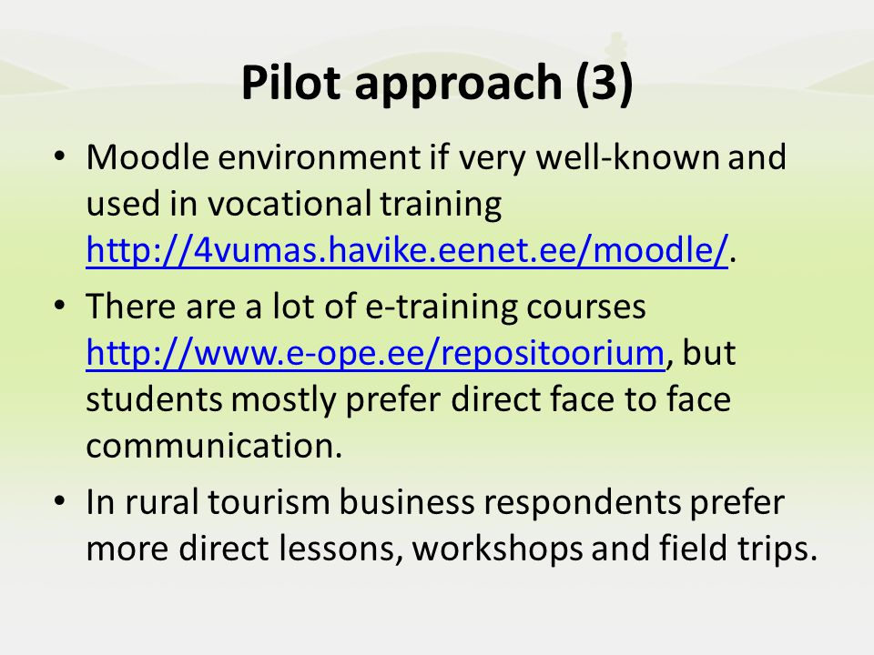 Pilot approach (4) How you will plan the sessions to meet the needs of the group using the Pilot Guidelines/quality checklist The target group is planned to be from the active rural tourism entrepreneurs and study sessions consider their individual as well as group training needs.