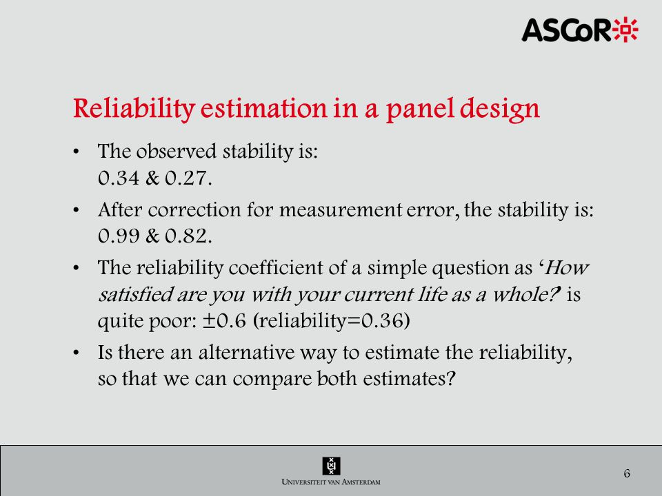 7 Reliability estimation in a cross-section design Parallel-test model: Assumptions The random error variance is the identical for the repeated measures; For each respondent the attitude has not changed during the interview; The repeated measures are independent.
