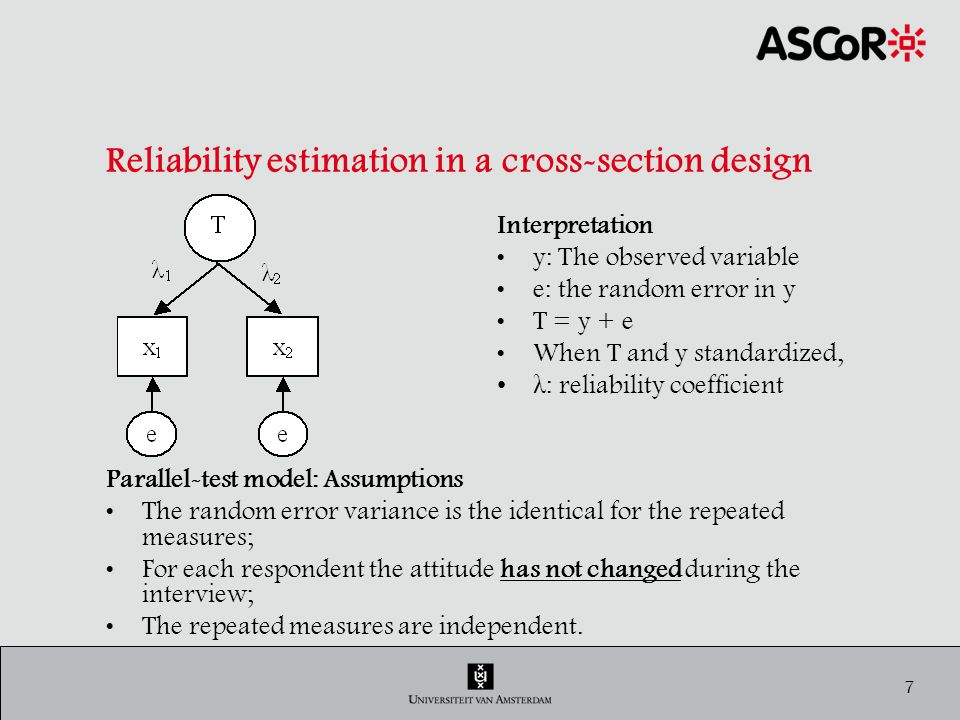 8 Reliability estimation in a cross-section design Estimation of Reliability (not Stability) RUSSET Data: 1 wave, 2 times the question: How satisfied are you with your current life….