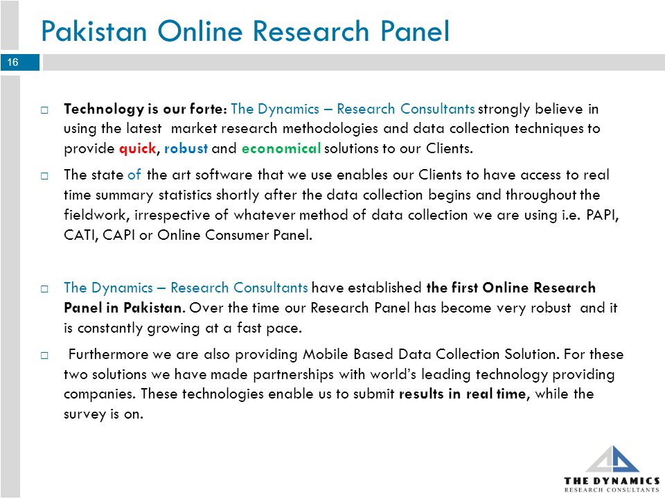 Synopsis of few Recently Conducted Studies Using Pakistan Online Research Panel 17 CategoryObjectivesScreening Criteria Sample Achieved Duration (Days) Beverages To test concept including, product idea, theme, name and package testing Regular beverages consumers who never reject certain type of beverages in the future 2005 Mobile Sets To understand smart phone users and their internet usage preferences & practices Smart phone owners48112 Mobile Sets To understand preferences of the mobile set users of a particular brand Mobile phone users, who bought a particular brand of mobile set during last 6 months.