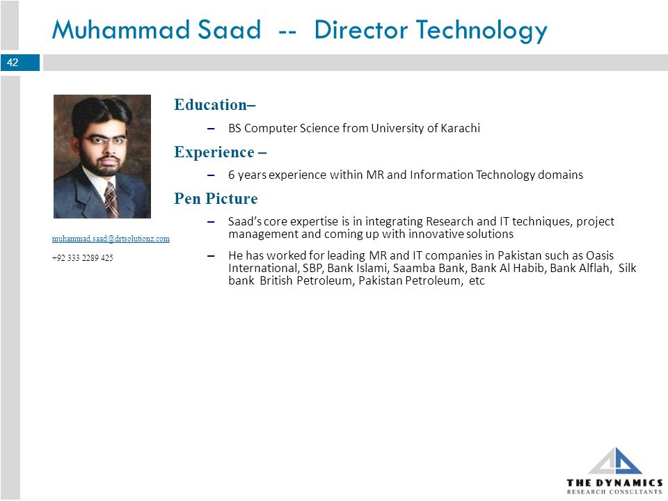Education– – MA, Political Science from the University of Punjab Experience – – 6 years + experience in MR Sector Handled – Social Sector, Telecom, FMCG, B2B studies, Pharma, Banking Pen Picture – Asadullahs core expertise belongs to operations including fieldwork, quality assurance, training, team management and project management – He has worked with the two leading MR companies in Pakistan i.e.