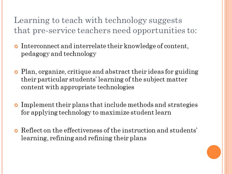 Pre-service teachers need: Time to build confidence and understanding Opportunities to see good teaching modeled Assistance in making good technology choices Opportunities to develop and teach technology infused lessons