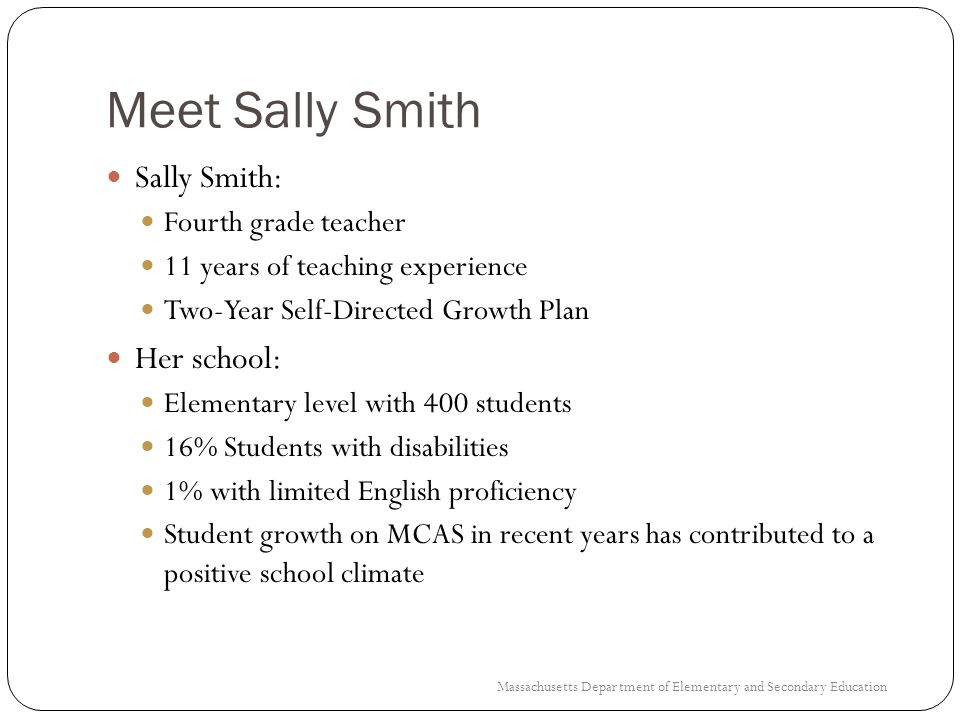 Sally Smiths Brainstorm 19 StrengthsNeeds Improving student performance in both Math and ELA for students who enter my class performing below grade level Teaching classrooms with diverse needs (especially meeting the needs of student with an IEP) Family outreach and communication Additional support for implementing the revised MA Curriculum Frameworks Improving communication with families for whom English is a second language Strengthen leadership skills Massachusetts Department of Elementary and Secondary Education