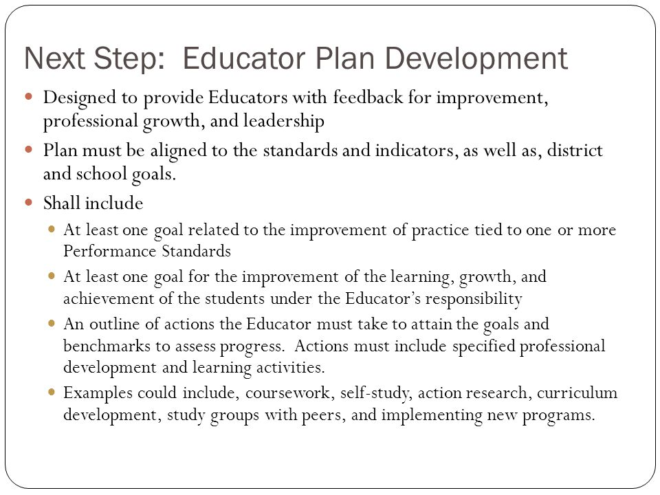 Educator Plans: Requirements and Timelines Self-Directed Growth Plan Rated Proficient or Exemplary Two-year plan Developed by the educator Directed Growth Plan Rated Needs Improvement One-year plan or less Developed by educator and evaluator Improvement Plan Rated Unsatisfactory At least 30 calendar days; up to one year Developed by the evaluator Developing Educator Plan Without Professional Status One-year plan or less Developed by the educator and evaluator Massachusetts Department of Elementary and Secondary Education 35