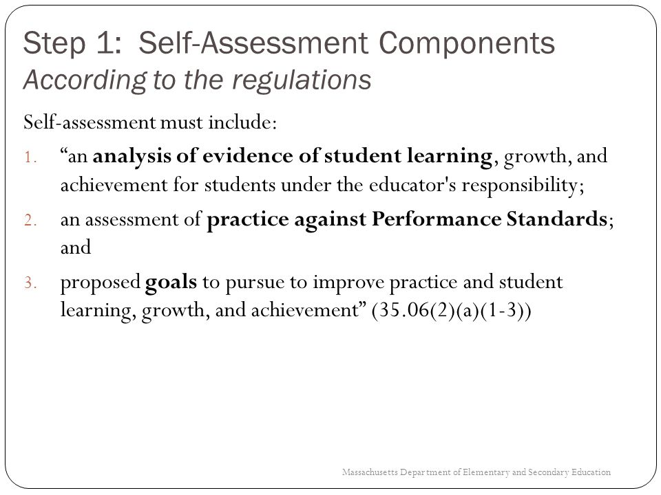 Step 1: Self-Assessment As part of the self-assessment process the following should occur: An analysis of evidence of student learning, growth, and achievement for students under the educators responsibilities An assessment of practice against each of the four Performance Standards of effective practice using the district rubric.