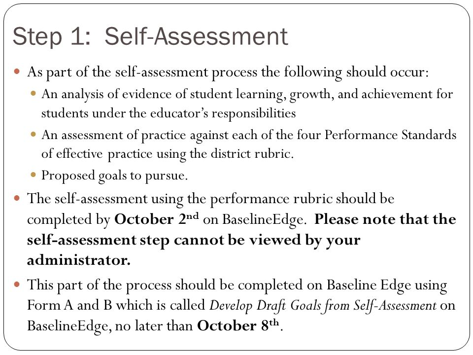 Self-Assessmen t Analysis of Evidence of student learning, growth and achievement Assessment of Practice against performance standards Proposed goals to pursue to improve practice and student learning.