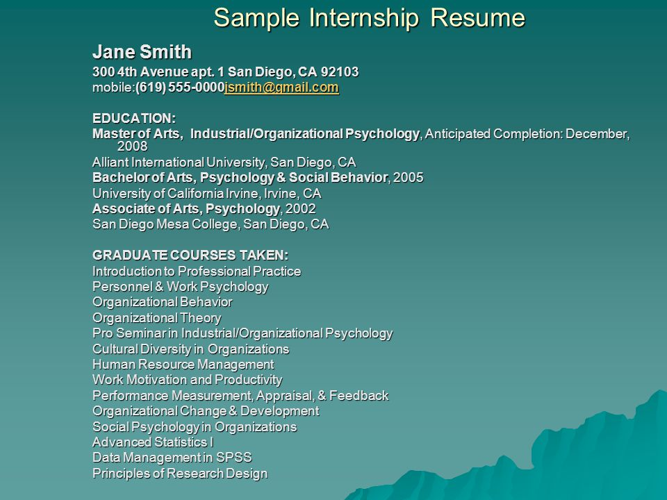 Sample Internship Resume Contd PROFESSIONAL EXPERIENCE: Created and piloted a performance appraisal tool for expatriate managers Conducted several interviews for projects in cultural diversity, human resource management, work motivation & productivity, and organizational change & development Created a mock RFP (research for proposal) Power-point presentations for several classes in a variety of subject areas Class room e.g.