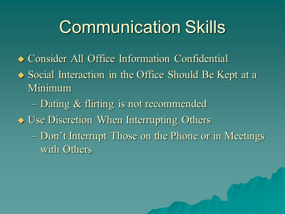 Communication Skills Dont Badmouth Your Boss or Other Employees Dont Badmouth Your Boss or Other Employees Answer the Phone Professionally Answer the Phone Professionally Avoid Office Gossip Avoid Office Gossip Dont Be Afraid To Ask For Help Dont Be Afraid To Ask For Help Dont Refuse To Do Something Dont Refuse To Do Something Dont Argue with Supervisors or Dont Argue with Supervisors orCo-Workers