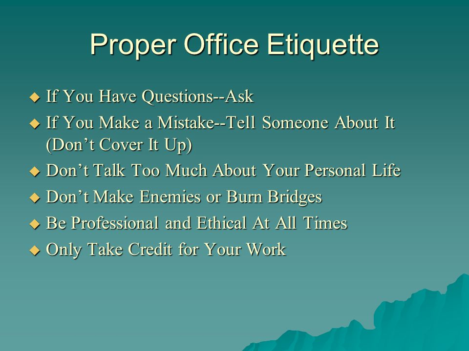 Proper Office Etiquette Always Be Honest Always Be Honest Respect Your Co-Workers Respect Your Co-Workers Be a Team Player, Cooperate with Others Be a Team Player, Cooperate with Others Be Open To Suggestions and Constructive Criticism Be Open To Suggestions and Constructive Criticism Be Responsible for Your Actions Be Responsible for Your Actions