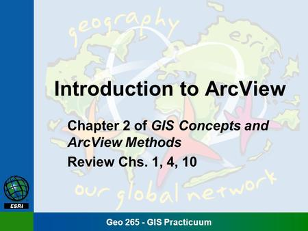 Geo 265 - GIS Practicuum Introduction to ArcView Chapter 2 of GIS Concepts and ArcView Methods Review Chs. 1, 4, 10.
