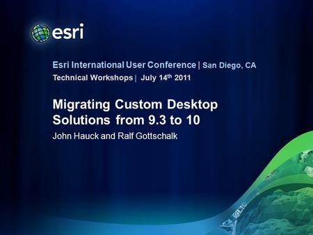 Esri International User Conference | San Diego, CA Technical Workshops | Migrating Custom Desktop Solutions from 9.3 to 10 John Hauck and Ralf Gottschalk.