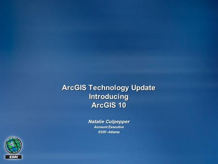 ArcGIS Technology Update Introducing ArcGIS 10 Natalie Culpepper Account Executive ESRI -Atlanta.
