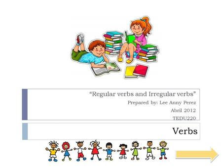 "<strong>Verbs</strong> ""Regular <strong>verbs</strong> and Irregular <strong>verbs</strong>"" Prepared by: Lee Anny Perez"