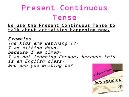 Present Continuous Tense We use the Present Continuous Tense to talk about activities happening now. Examples The kids are watching TV. I am sitting down,