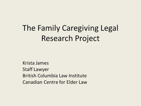 The Family Caregiving Legal Research Project Krista James Staff Lawyer British Columbia Law Institute Canadian Centre for Elder Law.