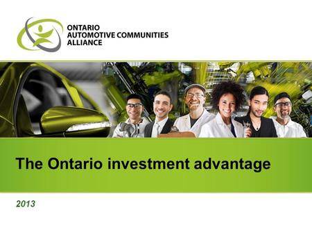 The Ontario investment advantage 2013. North America's number one location Ontario is North America's number one location for producing vehicles and parts.