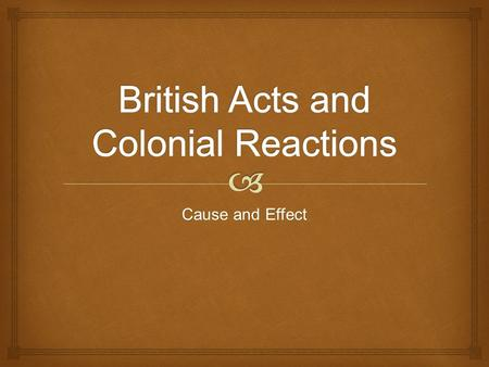 Cause and Effect.   Colonists were required to transport goods only on British ships  Certain goods (sugar, tobacco, indigo, furs) could only go to.