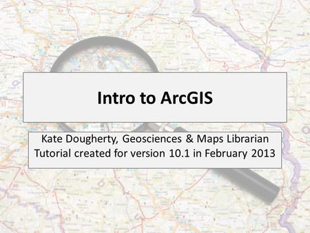 Intro to ArcGIS Kate Dougherty, Geosciences & Maps Librarian Tutorial created for version 10.1 in February 2013.