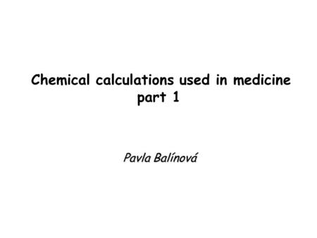 Chemical calculations used in medicine part 1 Pavla Balínová.