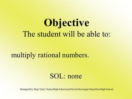 Multiply rational numbers. SOL: none Objective The student will be able to: Designed by Skip Tyler, Varina High School and Nicole Kessinger Deep Run High.