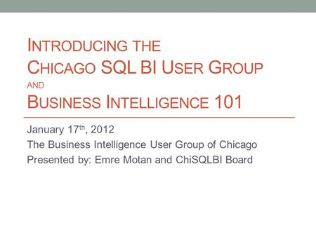 I NTRODUCING THE C HICAGO SQL BI U SER G ROUP AND B USINESS I NTELLIGENCE 101 January 17 th, 2012 The Business Intelligence User Group of Chicago Presented.