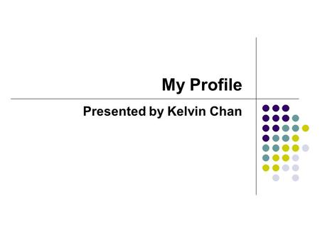 My Profile Presented by Kelvin Chan. Profile Overview PRINCE2 Registered Practitioner with Six Sigma Black Belt Certificate and ITIL Intermediate Certificate,