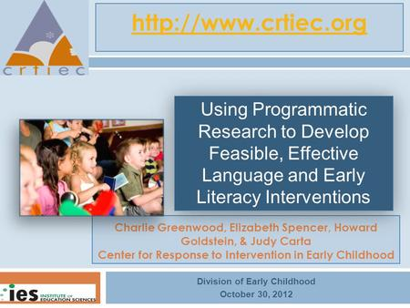 Charlie Greenwood, Elizabeth Spencer, Howard Goldstein, & Judy Carta Center for Response to Intervention in Early Childhood Division of Early Childhood.