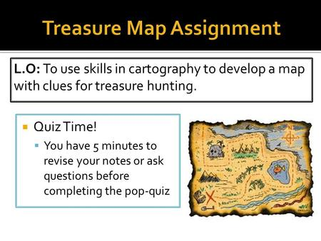  Quiz Time!  You have 5 minutes to revise your notes or ask questions before completing the pop-quiz L.O: To use skills in cartography to develop a map.