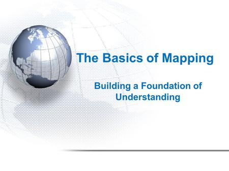 The Basics of Mapping Building a Foundation of Understanding.