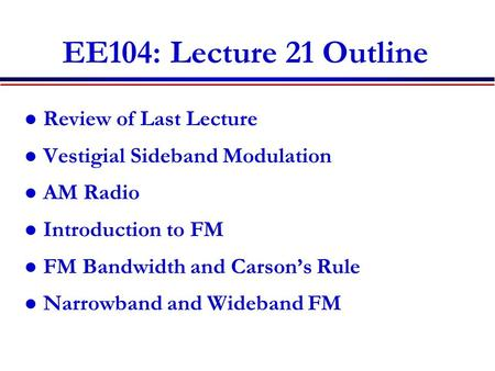 EE104: Lecture 21 Outline Review of Last Lecture Vestigial Sideband Modulation AM Radio Introduction to FM FM Bandwidth and Carson's Rule Narrowband and.