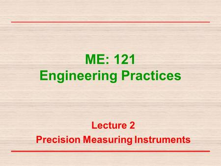 ME: 121 Engineering Practices Lecture 2 Precision Measuring Instruments.