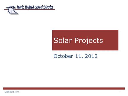 1 Solar Projects Michael E Finn October 11, 2012.