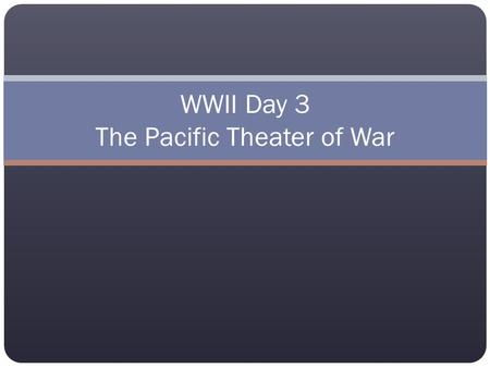 "WWII Day 3 The Pacific Theater of War. What about the Pacific War? The US (mostly) fought the Japanese. December 7, 1941 ""Day that will live in Infamy"""