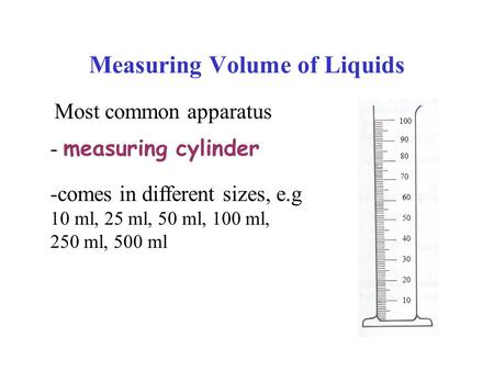 Measuring Volume of Liquids Most common apparatus - measuring cylinder 10 20 100 30 40 50 60 70 80 90 -comes in different sizes, e.g 10 ml, 25 ml, 50 ml,
