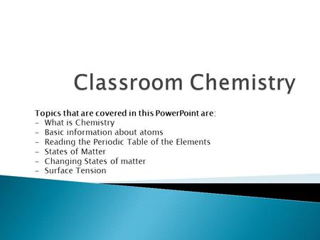 Classroom Chemistry Topics that are covered in this PowerPoint are: