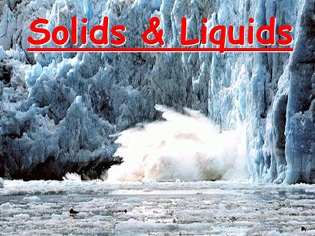 Solids & Liquids. CA Standards Students know the atoms and molecules in liquids move in a random pattern relative to one another because the intermolecular.