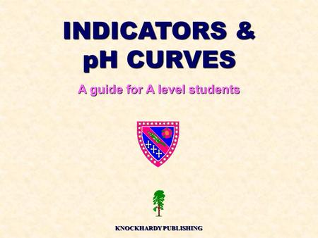 INDICATORS & pH CURVES A guide for A level students KNOCKHARDY PUBLISHING.