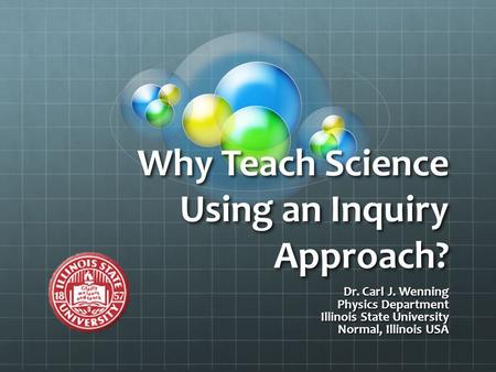 Why Teach Science Using an Inquiry Approach? Dr. Carl J. Wenning Physics Department Illinois State University Normal, Illinois USA.