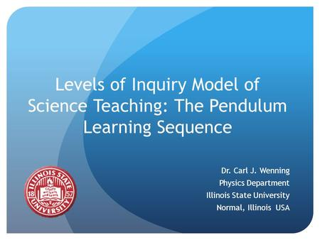 Levels of Inquiry Model of Science Teaching: The Pendulum Learning Sequence Dr. Carl J. Wenning Physics Department Illinois State University Normal, Illinois.
