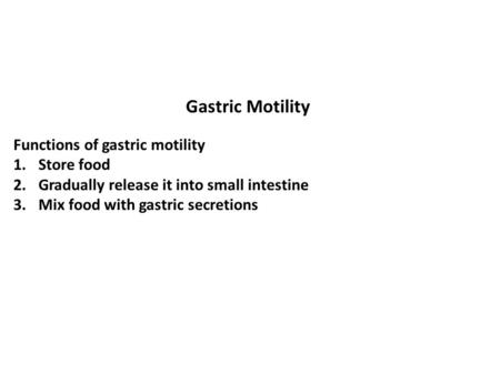 Gastric Motility Functions of gastric motility 1.Store food 2.Gradually release it into small intestine 3.Mix food with gastric secretions.