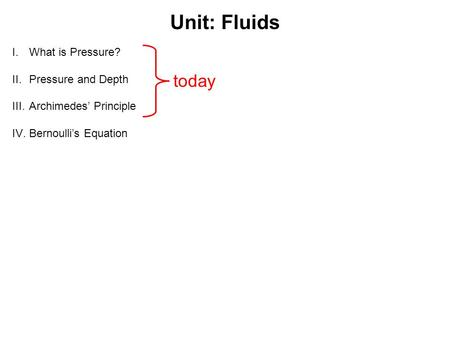Unit: Fluids I.What is Pressure? II.Pressure and Depth III.Archimedes' Principle IV.Bernoulli's Equation today.