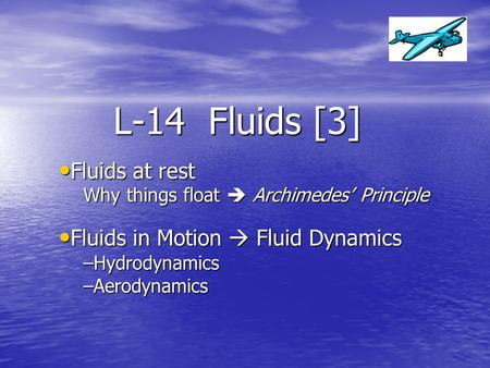 L-14 Fluids [3] Fluids at rest Fluids in Motion  Fluid Dynamics
