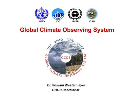 Global Climate Observing System Dr. William Westermeyer GCOS Secretariat.