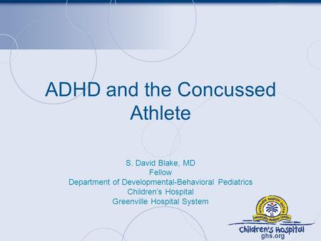 Ghs.org ADHD and the Concussed Athlete S. David Blake, MD Fellow Department of Developmental-Behavioral Pediatrics Children's Hospital Greenville Hospital.