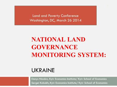 NATIONAL LAND GOVERNANCE MONITORING SYSTEM: UKRAINE Denys Nizalov, Kyiv Economics Institute/ Kyiv School of Economics Sergei Kubakh, Kyiv Economics Institute/