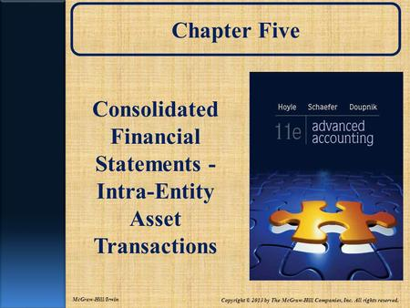Chapter Five Consolidated Financial Statements - Intra-Entity Asset Transactions Copyright © 2013 by The McGraw-Hill Companies, Inc. All rights reserved.
