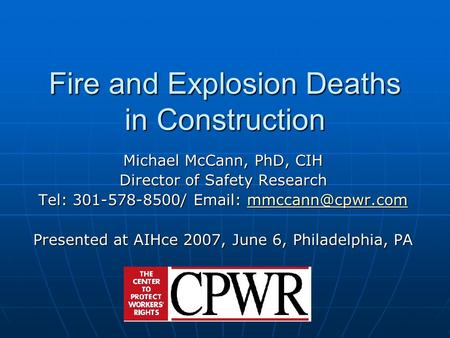 Fire and Explosion Deaths in Construction Michael McCann, PhD, CIH Director of Safety Research Tel: 301-578-8500/