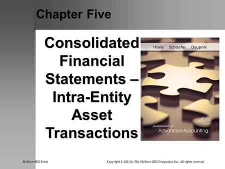 Chapter Five Consolidated Financial Statements – Intra-Entity Asset Transactions McGraw-Hill/Irwin Copyright © 2011 by The McGraw-Hill Companies, Inc.
